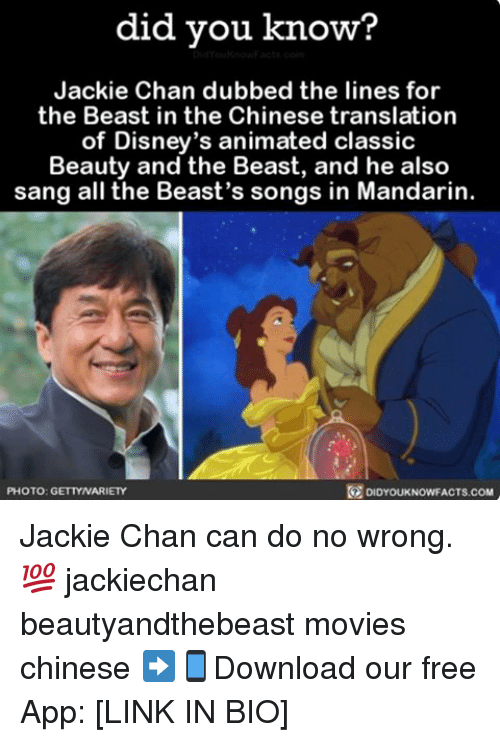Jackie Chan, Memes, and Movies: did you know?  Jackie Chan dubbed the lines for  the Beast in the Chinese translation  of Disney's animated classic  Beauty and the Beast, and he also  sang all the Beast's songs in Mandarin.  PHOTO: GETTYNARIETY  DIDYOUKNOWFACTS COM Jackie Chan can do no wrong. 💯 jackiechan beautyandthebeast movies chinese ➡📱Download our free App: [LINK IN BIO]