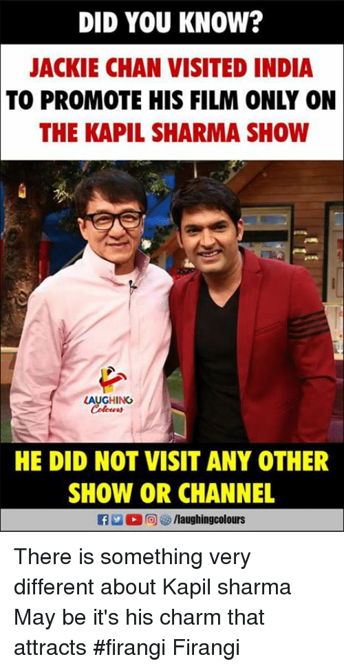 Jackie Chan, India, and Film: DID YOU KNOW?  JACKIE CHAN VISITED INDIA  TO PROMOTE HIS FILM ONLY ON  THE KAPIL SHARMA SHOW  LAUGHING  HE DID NOT VISIT ANY OTHER  SHOW OR CHANNEL  f/laughingcolours There is something very different about Kapil sharma May be it's his charm that attracts #firangi Firangi