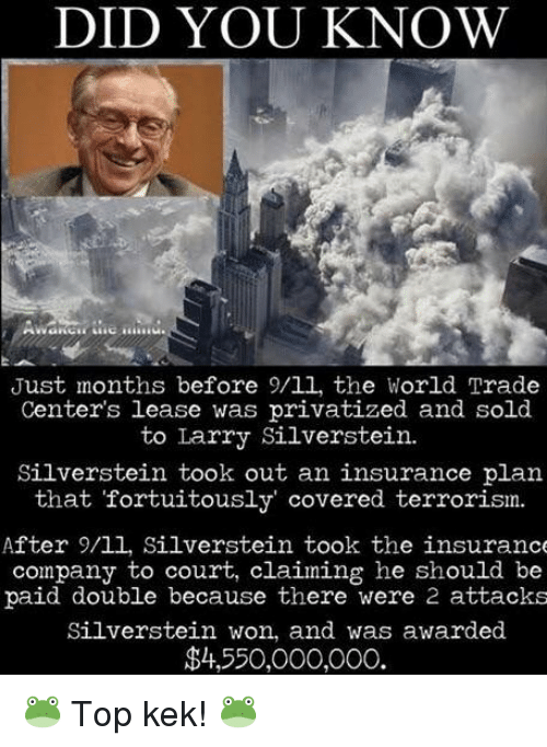9/11, World, and Terrorism: DID YOU KNOW  Just months before 9/11, the World Trade  Center's lease was privatized and sold  to Larry Silverstein.  Silverstein took out an insurance plan  that fortuitously' covered terrorism.  After 9/11, Silverstein took the insurance  company to court, claiming he should be  paid double because there were 2 attacks  Silverstein won, and was awarded  $4,550,000,000.