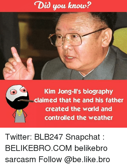 Kim Jong-Il, Memes, and 🤖: Did you know?  Kim Jong-Il's biography  claimed that he and his father  created the world and  controlled the weather Twitter: BLB247 Snapchat : BELIKEBRO.COM belikebro sarcasm Follow @be.like.bro