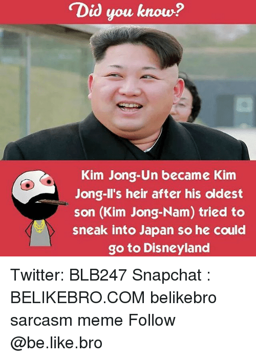 Be Like, Disneyland, and Kim Jong-Il: Did you know?  Kim Jong-Un became Kim  Jong-Il's heir after his oldest  son (Kim Jong-Nam) tried to  sneak into Japan so he could  go to Disneyland Twitter: BLB247 Snapchat : BELIKEBRO.COM belikebro sarcasm meme Follow @be.like.bro