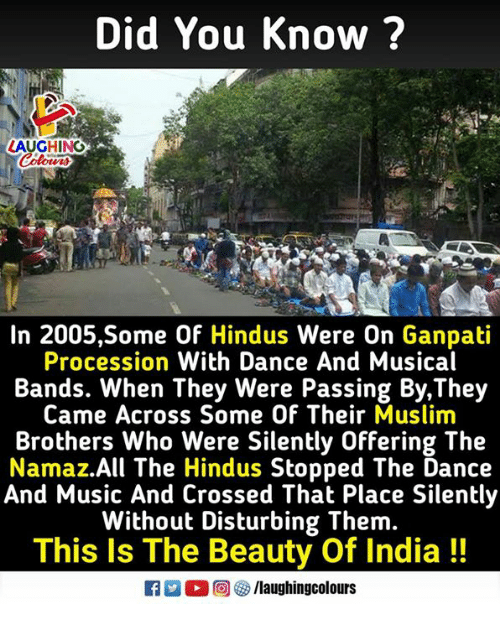 Music, Muslim, and India: Did You Know ?  LAUGH ND  In 2005,Some Of Hindus Were On Ganpati  Procession With Dance And Musical  Bands. When They Were Passing By,They  Came Across Some Of Their Muslim  Brothers Who Were Silently Offering The  Namaz.All The Hindus Stopped The Dance  And Music And Crossed That Place Silently  Without Disturbing Them.  This Is The Beauty Of India!