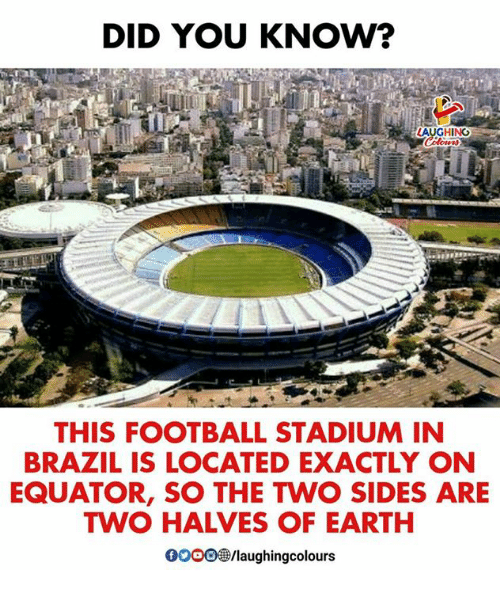 Football, Brazil, and Earth: DID YOU KNOW?  LAUGHING  THIS FOOTBALL STADIUM IN  BRAZIL IS LOCATED EXACTLY ON  EQUATOR, SO THE TWO SIDES ARE  TWO HALVES OF EARTH  0000參/laughingcolours