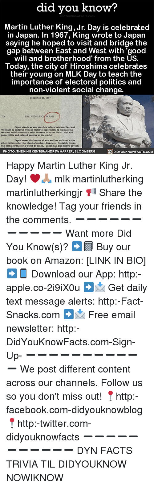 Amazon, Apple, and Facebook: did you know?  Martin Luther King,Jr. Day is celebrated  in Japan. In 1967, King wrote to Japan  saying he hoped to visit and bridge the  gap between East and West with 'good  will and brotherhood' from the US.  Today, the city of Hiroshima celebrates  their young on MLK Day to teach the  importance of electoral politics and  non-violent social change.  December 13.1967  TO  Tapan stands as ose pessle brlige betwen Fast and  West and la entered with as Matoie oppertunlty te mediate the  peer, whlte and eelored peoples of the world  Japas kao.. the barrer et wur aad ha·suffered as no  cas staad atreng tor a world of peace. Japen asaleo ns poverty  PHOTO: THEKING CENTERIANDREW HARRER, BLOOMBERG  DIDYOUKNOWFACTS.coM Happy Martin Luther King Jr. Day! ❤️🙏🏽 mlk martinlutherking martinlutherkingjr 📢 Share the knowledge! Tag your friends in the comments. ➖➖➖➖➖➖➖➖➖➖➖ Want more Did You Know(s)? ➡📓 Buy our book on Amazon: [LINK IN BIO] ➡📱 Download our App: http:-apple.co-2i9iX0u ➡📩 Get daily text message alerts: http:-Fact-Snacks.com ➡📩 Free email newsletter: http:-DidYouKnowFacts.com-Sign-Up- ➖➖➖➖➖➖➖➖➖➖➖ We post different content across our channels. Follow us so you don't miss out! 📍http:-facebook.com-didyouknowblog 📍http:-twitter.com-didyouknowfacts ➖➖➖➖➖➖➖➖➖➖➖ DYN FACTS TRIVIA TIL DIDYOUKNOW NOWIKNOW