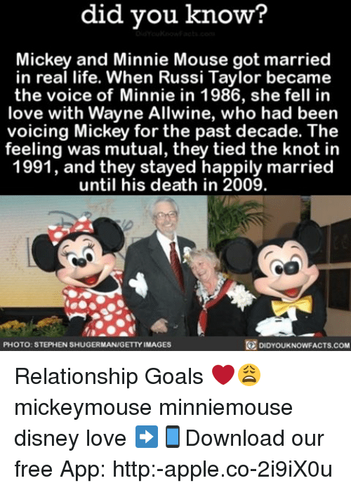 Apple, Disney, and Goals: did you know?  Mickey and Minnie Mouse got married  in real life. When Russi Taylor became  the voice of Minnie in 1986, she fell in  love with Wayne Allwine, who had been  voicing Mickey for the past decade. The  feeling was mutual, they tied the knot in  1991, and they stayed happily married  until his death in 2009.  DIDYOUKNOWFACTs.coM  PHOTO: STEPHEN SHUGERMAN/GETTY IMAGES Relationship Goals ❤️😩 mickeymouse minniemouse disney love ➡📱Download our free App: http:-apple.co-2i9iX0u