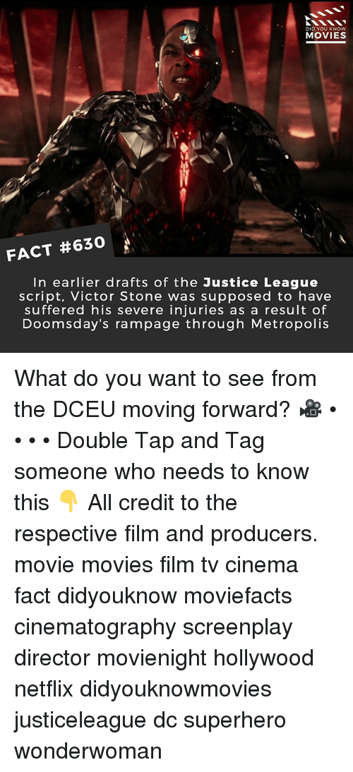 Memes, Movies, and Netflix: DID YOU KNOw  MOVIES  0  FACT #630  In earlier drafts of the Justice League  script, Victor Stone was supposed to have  suffered his severe injuries as a result of  Doomsday's rampage through Metropolis What do you want to see from the DCEU moving forward? 🎥 • • • • Double Tap and Tag someone who needs to know this 👇 All credit to the respective film and producers. movie movies film tv cinema fact didyouknow moviefacts cinematography screenplay director movienight hollywood netflix didyouknowmovies justiceleague dc superhero wonderwoman
