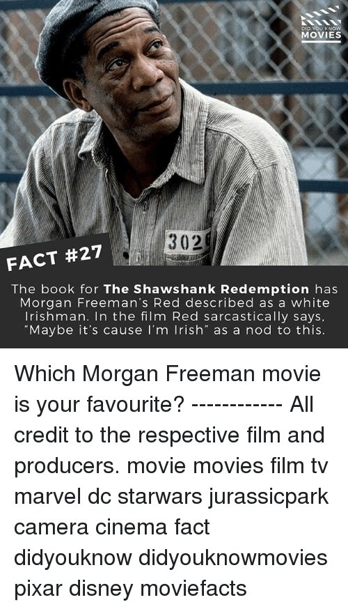 """Disney, Irish, and Memes: DID YOU KNOW  MOVIES  302  FACT #27  The book for The Shawshank Redemption has  Morgan Freeman's Red described as a white  Irishman. In the film Red sarcastically says.  """"Maybe it's cause I'm Irish"""" as a nod to this. Which Morgan Freeman movie is your favourite? ------------ All credit to the respective film and producers. movie movies film tv marvel dc starwars jurassicpark camera cinema fact didyouknow didyouknowmovies pixar disney moviefacts"""