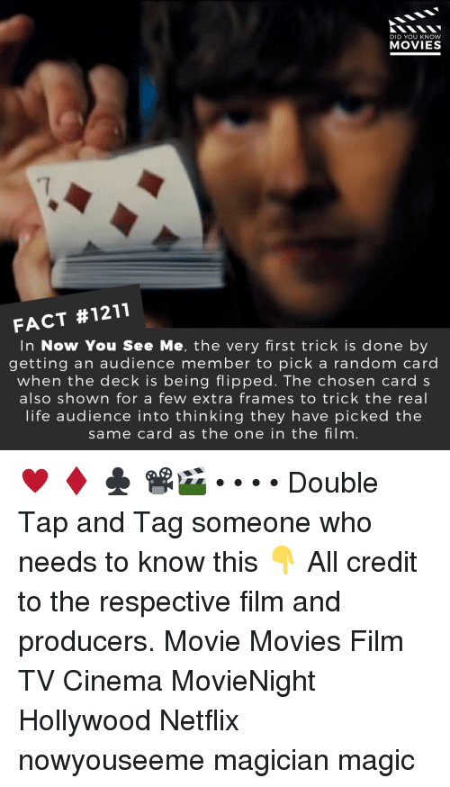 Life, Memes, and Movies: DID YOU KNOW  MOVIES  7  FACT #1211  In Now You See Me, the very first trick is done by  getting an audience member to pick a random carc  when the deck is being flipped. The chosen card s  also shown for a few extra frames to trick the real  life audience into thinking they have picked the  same card as the one in the film. ♥️ ♦️ ♣️ 📽️🎬 • • • • Double Tap and Tag someone who needs to know this 👇 All credit to the respective film and producers. Movie Movies Film TV Cinema MovieNight Hollywood Netflix nowyouseeme magician magic