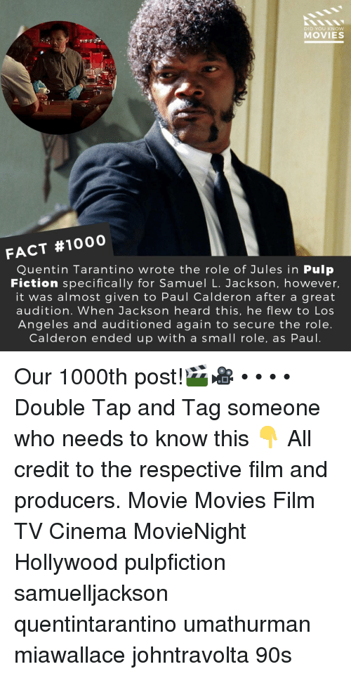 Memes, Movies, and Pulp Fiction: DID YOU KNOW  MOVIES  FACT #1000  Quentin Tarantino wrote the role of Jules in Pulp  Fiction specifically for Samuel L. Jackson, however  it was almost given to Paul Calderon after a great  audition. When Jackson heard this, he flew to Los  Angeles and auditioned again to secure the role  Calderon ended up with a small role, as Paul Our 1000th post!🎬🎥 • • • • Double Tap and Tag someone who needs to know this 👇 All credit to the respective film and producers. Movie Movies Film TV Cinema MovieNight Hollywood pulpfiction samuelljackson quentintarantino umathurman miawallace johntravolta 90s