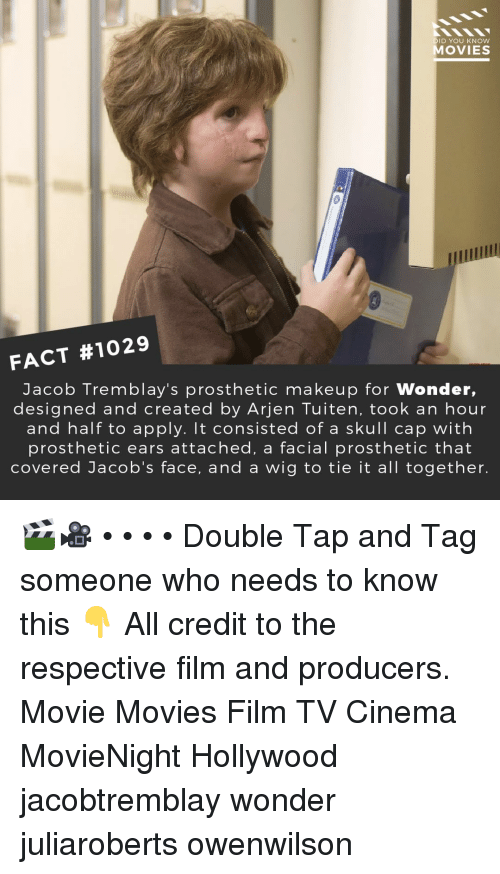 Makeup, Memes, and Movies: DID YOU KNOW  MOVIES  FACT #1029  Jacob Tremblay's prosthetic makeup for Wonder,  designed and created by Arjen Tuiten, took an hour  and half to apply. It consisted of a skull cap with  prosthetic ears attached, a facial prosthetic that  covered Jacob's face, and a wig to tie it all together. 🎬🎥 • • • • Double Tap and Tag someone who needs to know this 👇 All credit to the respective film and producers. Movie Movies Film TV Cinema MovieNight Hollywood jacobtremblay wonder juliaroberts owenwilson