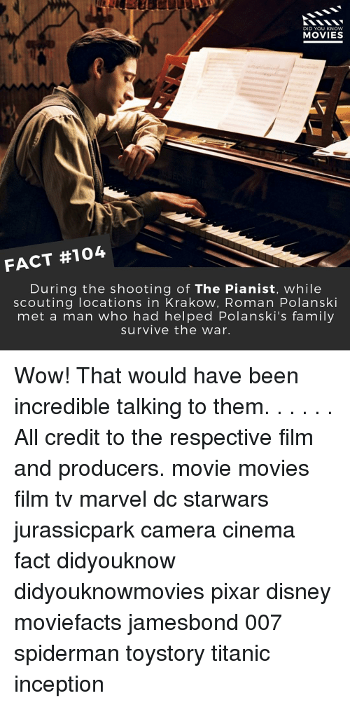 Disney, Inception, and Memes: DID YOU KNOW  MOVIES  FACT #104  During the shooting of The Pianist, while  scouting locations in Krakow, Roman Polanski  met a man who had helped Polanski's family  survive the war. Wow! That would have been incredible talking to them. . . . . . All credit to the respective film and producers. movie movies film tv marvel dc starwars jurassicpark camera cinema fact didyouknow didyouknowmovies pixar disney moviefacts jamesbond 007 spiderman toystory titanic inception