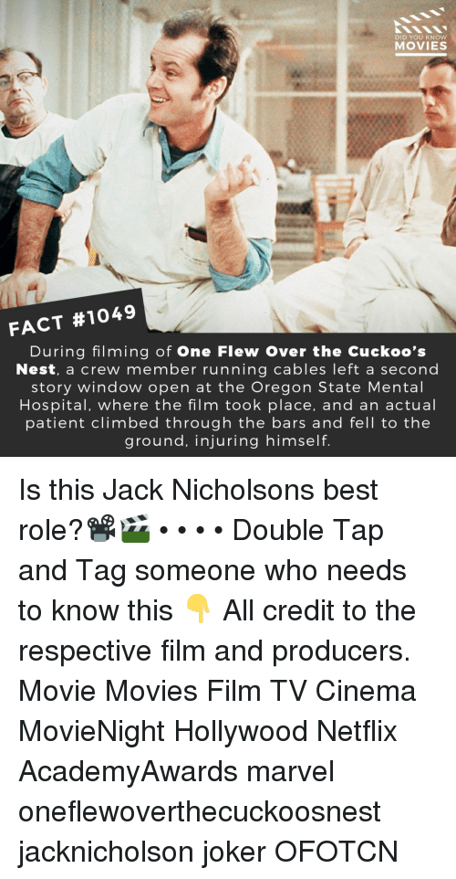 Joker, Memes, and Movies: DID YOU KNoW  MOVIES  FACT #1049  During filming of One Flew Over the Cuckoo's  Nest, a crew member running cables left a second  story window open at the Oregon State Mental  Hospital, where the film took place, and an actual  patient climbed through the bars and fell to the  ground, injuring himself. Is this Jack Nicholsons best role?📽️🎬 • • • • Double Tap and Tag someone who needs to know this 👇 All credit to the respective film and producers. Movie Movies Film TV Cinema MovieNight Hollywood Netflix AcademyAwards marvel oneflewoverthecuckoosnest jacknicholson joker OFOTCN
