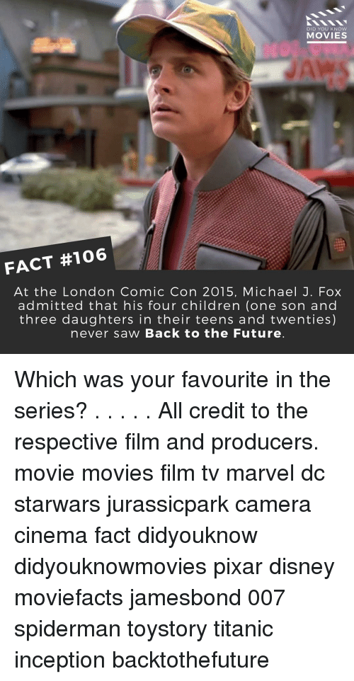 Back to the Future, Disney, and Inception: DID YOU KNOW  MOVIES  FACT #106  At the London Comic Con 2015, Michael J. Fox  admitted that his four children (one son and  three daughters in their teens and twenties)  never saw Back to the Future Which was your favourite in the series? . . . . . All credit to the respective film and producers. movie movies film tv marvel dc starwars jurassicpark camera cinema fact didyouknow didyouknowmovies pixar disney moviefacts jamesbond 007 spiderman toystory titanic inception backtothefuture