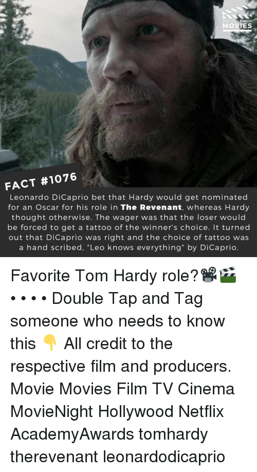 "Leonardo DiCaprio, Memes, and Movies: DID YOU KNOw  MOVIES  FACT #1076  Leonardo DiCaprio bet that Hardy would get nominated  for an Oscar for his role in The Revenant, whereas Hardy  thought otherwise. The wager was that the loser would  be forced to get a tattoo of the winner's choice. It turned  out that DiCaprio was right and the choice of tattoo was  a hand scribed, ""Leo knows everything"" by DiCaprio. Favorite Tom Hardy role?📽️🎬 • • • • Double Tap and Tag someone who needs to know this 👇 All credit to the respective film and producers. Movie Movies Film TV Cinema MovieNight Hollywood Netflix AcademyAwards tomhardy therevenant leonardodicaprio"