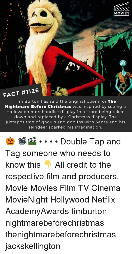 Christmas, Halloween, and Memes: DID YOU KNOW  MOVIES  FACT #1126  Tim Burton has said the original poem for The  Nightmare Before Christmas was inspired by seeing a  Halloween merchandise display in a store being taken  down and replaced by a Christmas display. The  juxtaposition of ghouls and goblins with Santa and his  reindeer sparked his imagination. 🎃 📽️🎬 • • • • Double Tap and Tag someone who needs to know this 👇 All credit to the respective film and producers. Movie Movies Film TV Cinema MovieNight Hollywood Netflix AcademyAwards timburton nightmarebeforechristmas thenightmarebeforechristmas jackskellington