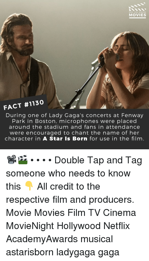 Memes, Movies, and Netflix: DID YOU KNOW  MOVIES  FACT #1130  During one of Lady Gaga's concerts at Fenway  Park in Boston, microphones were placed  around the stadium and fans in attendance  were encouraged to chant the name of her  character in A Star Is Born for use in the film 📽️🎬 • • • • Double Tap and Tag someone who needs to know this 👇 All credit to the respective film and producers. Movie Movies Film TV Cinema MovieNight Hollywood Netflix AcademyAwards musical astarisborn ladygaga gaga