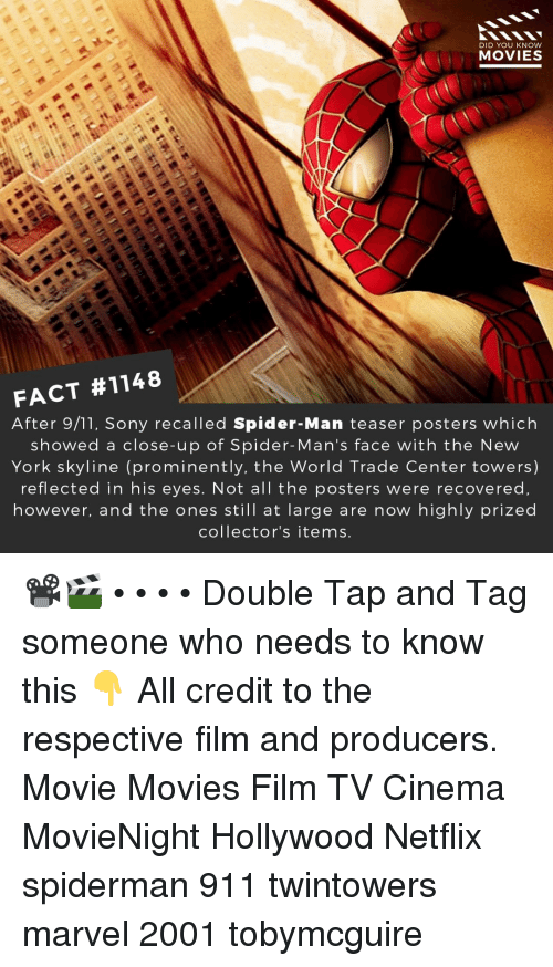 9/11, Memes, and Movies: DID YOU KNOW  MOVIES  FACT #1148  After 9/11, Sony recalled Spider-Man teaser posters which  showed a close-up of Spider-Man's face with the New  York skyline (prominently, the World Trade Center towers)  reflected in his eyes. Not all the posters were recovered  however, and the ones still at large are now highly prized  collector's items. 📽️🎬 • • • • Double Tap and Tag someone who needs to know this 👇 All credit to the respective film and producers. Movie Movies Film TV Cinema MovieNight Hollywood Netflix spiderman 911 twintowers marvel 2001 tobymcguire