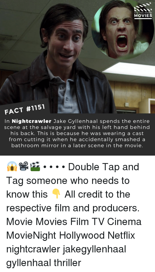 Jake Gyllenhaal, Memes, and Movies: DID YOU KNOW  MOVIES  FACT #1151  In Nightcrawler Jake Gyllenhaal spends the entire  scene at the salvage yard with his left hand behind  his back. This is because he was wearing a cast  from cutting it when he accidentally smashed a  bathroom mirror in a later scene in the movie. 😱📽️🎬 • • • • Double Tap and Tag someone who needs to know this 👇 All credit to the respective film and producers. Movie Movies Film TV Cinema MovieNight Hollywood Netflix nightcrawler jakegyllenhaal gyllenhaal thriller