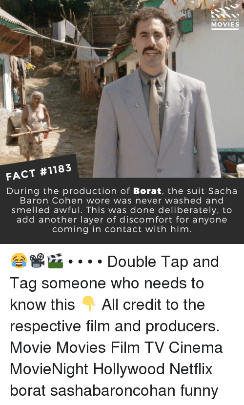 Funny, Memes, and Movies: DID YOU KNOw  MOVIES  FACT #1183  During the production of Borat, the suit Sacha  Baron Cohen wore was never washed and  smelled awful. This was done deliberately, to  add another layer of discomfort for anyone  coming in contact with him 😂📽️🎬 • • • • Double Tap and Tag someone who needs to know this 👇 All credit to the respective film and producers. Movie Movies Film TV Cinema MovieNight Hollywood Netflix borat sashabaroncohan funny