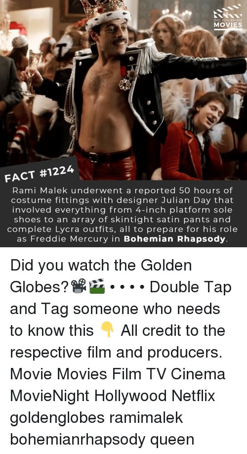 Golden Globes, Memes, and Movies: DID YOU KNOW  MOVIES  FACT #1224  Rami Malek underwent a reported 50 hours of  costume fittings with designer Julian Day that  involved everything from 4-inch platform sole  shoes to an array of skintight satin pants and  complete Lycra outfits, all to prepare for his role  as Freddie Mercury in Bohemian Rhapsody Did you watch the Golden Globes?📽️🎬 • • • • Double Tap and Tag someone who needs to know this 👇 All credit to the respective film and producers. Movie Movies Film TV Cinema MovieNight Hollywood Netflix goldenglobes ramimalek bohemianrhapsody queen