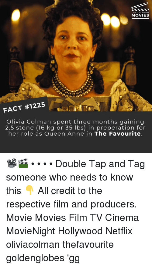 Gg, Memes, and Movies: DID YOU KNOW  MOVIES  FACT #1225  Olivia Colman spent three months gaining  2.5 stone (16 kg or 35 lbs) in preperation for  her role as Queen Anne in The Favourite 📽️🎬 • • • • Double Tap and Tag someone who needs to know this 👇 All credit to the respective film and producers. Movie Movies Film TV Cinema MovieNight Hollywood Netflix oliviacolman thefavourite goldenglobes 'gg