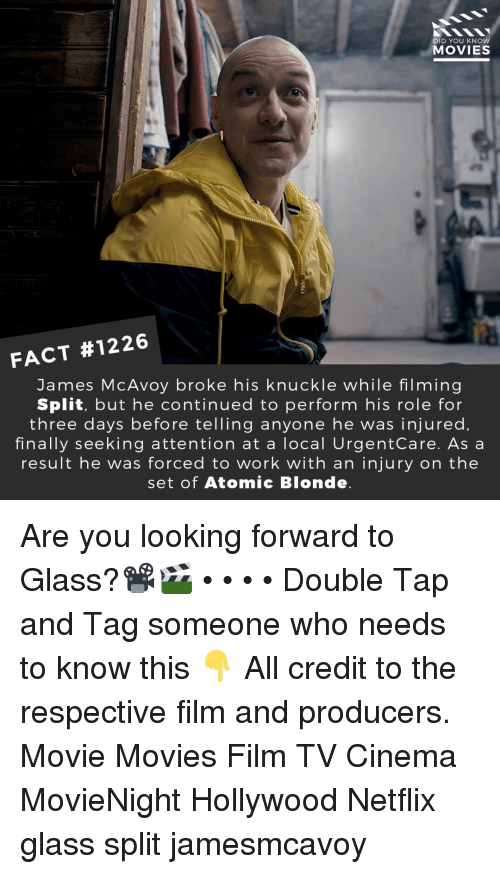 Memes, Movies, and Netflix: DID YOU KNOW  MOVIES  FACT #1226  James McAvoy broke his knuckle while filming  Split, but he continued to perform his role for  three days before telling anyone he was injured,  finally seeking attention at a local UrgentCare. As a  result he was forced to work with an injury on the  set of Atomic Blonde Are you looking forward to Glass?📽️🎬 • • • • Double Tap and Tag someone who needs to know this 👇 All credit to the respective film and producers. Movie Movies Film TV Cinema MovieNight Hollywood Netflix glass split jamesmcavoy