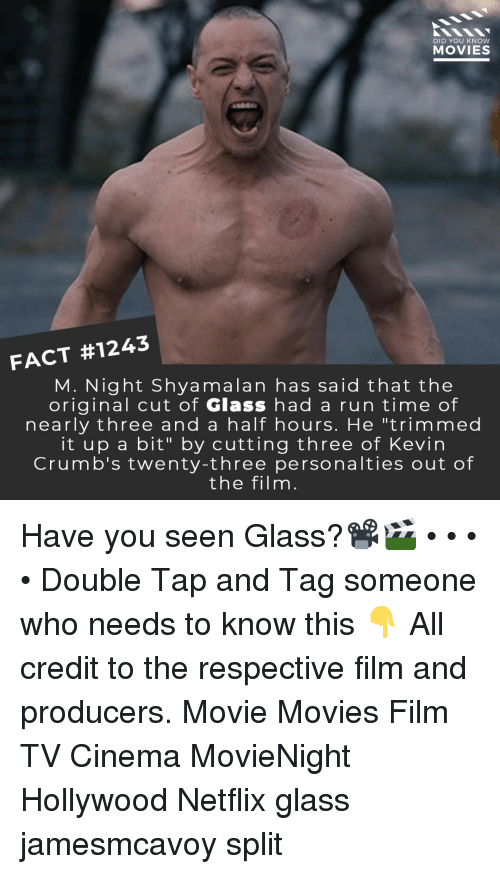 """Memes, Movies, and Netflix: DID YOU KNOW  MOVIES  FACT #1243  M. Night Shyamalan has said that the  original cut of Glass had a run time of  nearly three and a half hours. He """"trimmed  it up a bit"""" by cutting three of Kevin  Crumb's twenty-three personalties out of  the filnm Have you seen Glass?📽️🎬 • • • • Double Tap and Tag someone who needs to know this 👇 All credit to the respective film and producers. Movie Movies Film TV Cinema MovieNight Hollywood Netflix glass jamesmcavoy split"""