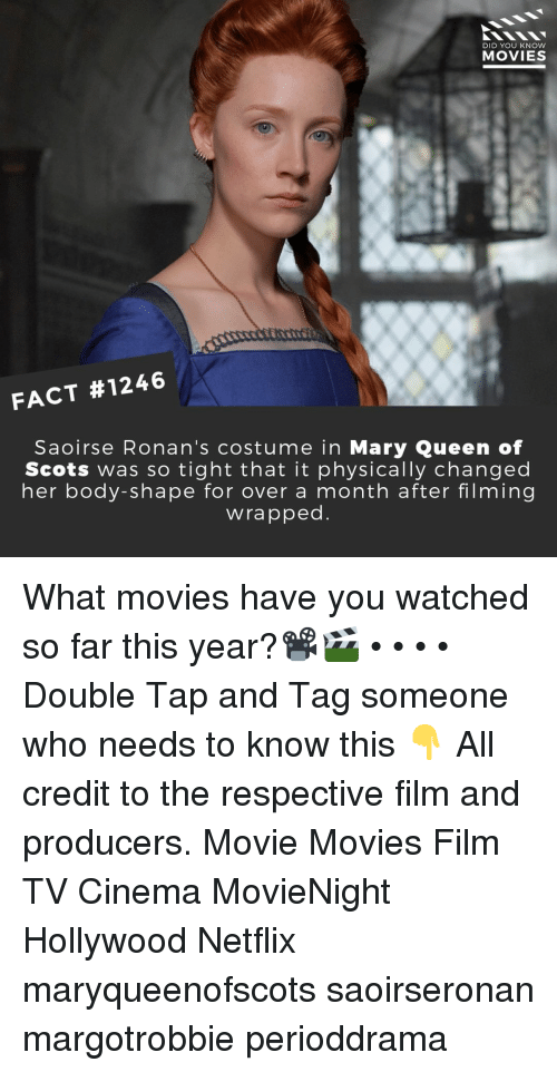 Memes, Movies, and Netflix: DID YOU KNOW  MOVIES  FACT #1246  Saoirse Ronan's costume in Mary Queen of  Scots was so tight that it physically changed  her body-shape for over a month after filming  wrapped What movies have you watched so far this year?📽️🎬 • • • • Double Tap and Tag someone who needs to know this 👇 All credit to the respective film and producers. Movie Movies Film TV Cinema MovieNight Hollywood Netflix maryqueenofscots saoirseronan margotrobbie perioddrama