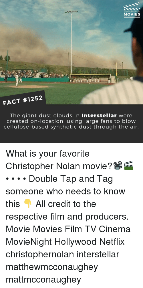 Interstellar, Memes, and Movies: DID YOU KNOW  MOVIES  FACT #1252  The giant dust clouds in Interstellar were  created on-location, using large fans to blow  cellulose-based synthetic dust through the air What is your favorite Christopher Nolan movie?📽️🎬 • • • • Double Tap and Tag someone who needs to know this 👇 All credit to the respective film and producers. Movie Movies Film TV Cinema MovieNight Hollywood Netflix christophernolan interstellar matthewmcconaughey mattmcconaughey