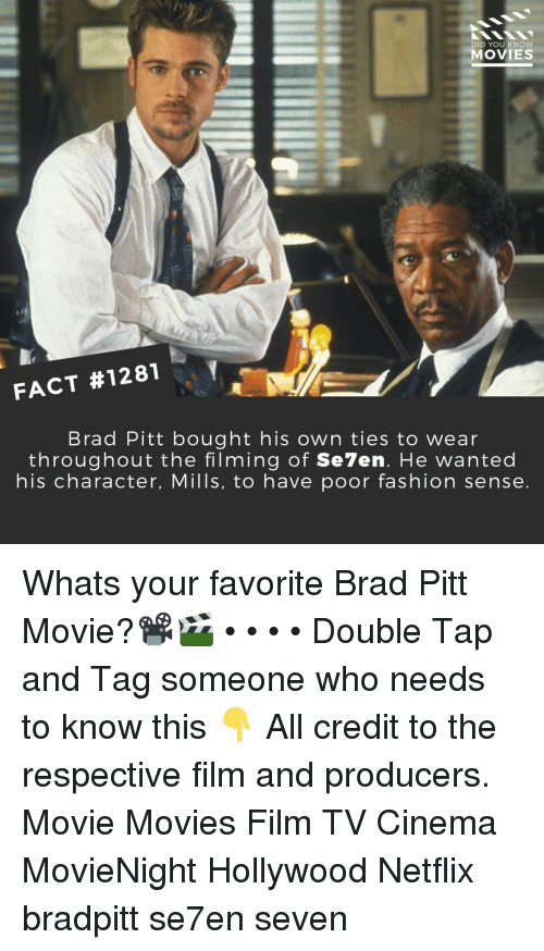 Brad Pitt, Fashion, and Memes: DID YOU KNOW  MOVIES  FACT #1281  Brad Pitt bought his own ties to wear  throughout the filming of Se7en. He wanted  his character, Mills, to have poor fashion sense Whats your favorite Brad Pitt Movie?📽️🎬 • • • • Double Tap and Tag someone who needs to know this 👇 All credit to the respective film and producers. Movie Movies Film TV Cinema MovieNight Hollywood Netflix bradpitt se7en seven