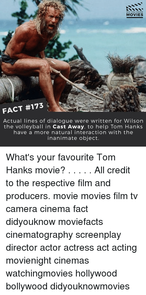 Memes, Tom Hanks, and Cast Away: DID YOU KNOW  MOVIES  FACT #173  Actual lines of dialogue were written for Wilson  the volleyball in Cast Away, to help Tom Hanks  have a more natural interaction with the  inanimate object. What's your favourite Tom Hanks movie? . . . . . All credit to the respective film and producers. movie movies film tv camera cinema fact didyouknow moviefacts cinematography screenplay director actor actress act acting movienight cinemas watchingmovies hollywood bollywood didyouknowmovies