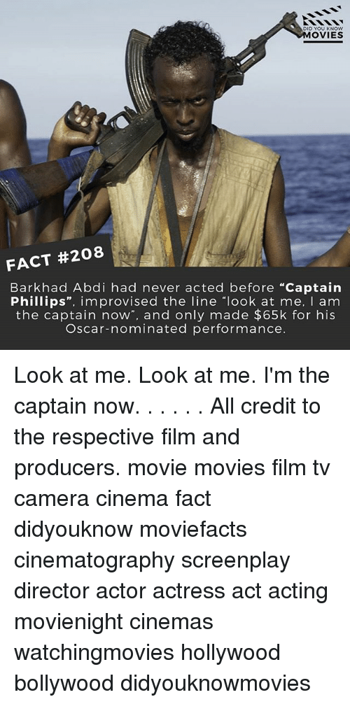 "Memes, Movies, and Camera: DID YOU KNOW  MOVIES  FACT #208  Bark had Abdi had never acted before ""Captain  Phillips  improvised the line look at me  I am  the captain now  and only made $65k for his  Oscar-nominated performance. Look at me. Look at me. I'm the captain now. . . . . . All credit to the respective film and producers. movie movies film tv camera cinema fact didyouknow moviefacts cinematography screenplay director actor actress act acting movienight cinemas watchingmovies hollywood bollywood didyouknowmovies"