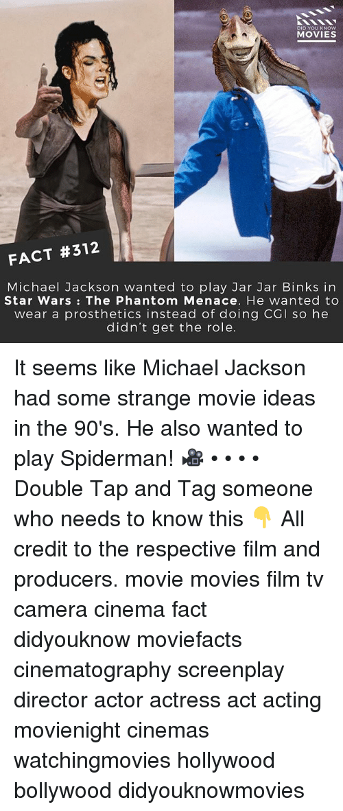 Jar Jar Binks, Memes, and Michael Jackson: DID YOU KNOW  MOVIES  FACT #312  Michael Jackson wanted to play Jar Jar Binks in  Star Wars: The Phantom Menace. He wanted to  wear a prosthetics instead of doing CGI so hee  didn't get the role. It seems like Michael Jackson had some strange movie ideas in the 90's. He also wanted to play Spiderman! 🎥 • • • • Double Tap and Tag someone who needs to know this 👇 All credit to the respective film and producers. movie movies film tv camera cinema fact didyouknow moviefacts cinematography screenplay director actor actress act acting movienight cinemas watchingmovies hollywood bollywood didyouknowmovies