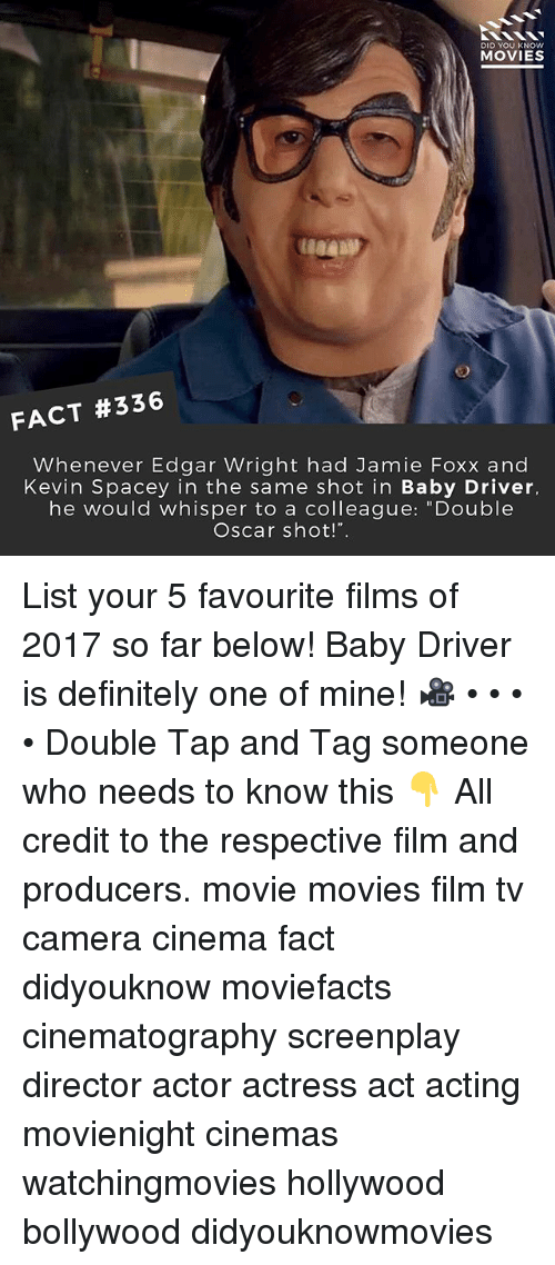 "Definitely, Jamie Foxx, and Memes: DID YOU KNOw  MOVIES  FACT #336  Whenever Edgar Wright had Jamie Foxx and  Kevin Spacey in the same shot in Baby Driver,  he would whisper to a colleague: ""Double  Oscar shot!"". List your 5 favourite films of 2017 so far below! Baby Driver is definitely one of mine! 🎥 • • • • Double Tap and Tag someone who needs to know this 👇 All credit to the respective film and producers. movie movies film tv camera cinema fact didyouknow moviefacts cinematography screenplay director actor actress act acting movienight cinemas watchingmovies hollywood bollywood didyouknowmovies"