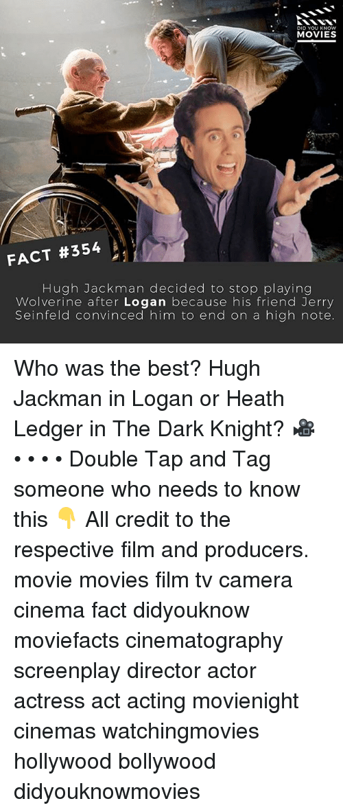 Jerry Seinfeld, Memes, and Movies: DID YOU KNOW  MOVIES  FACT #354  Hugh Jackman decided to stop playing  Wolverine after Logan because his friend Jerry  Seinfeld convinced him to end on a high note. Who was the best? Hugh Jackman in Logan or Heath Ledger in The Dark Knight? 🎥 • • • • Double Tap and Tag someone who needs to know this 👇 All credit to the respective film and producers. movie movies film tv camera cinema fact didyouknow moviefacts cinematography screenplay director actor actress act acting movienight cinemas watchingmovies hollywood bollywood didyouknowmovies