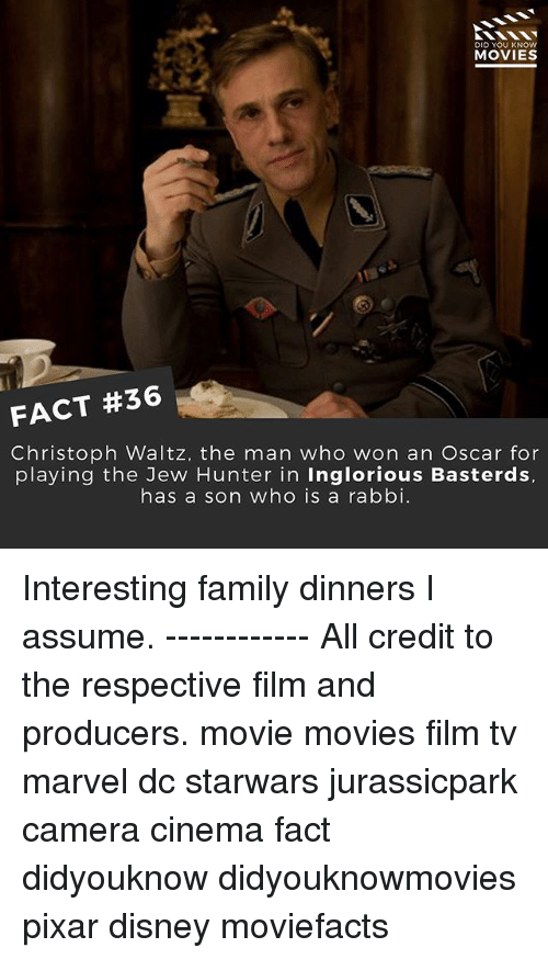 Disney, Family, and Memes: DID YOU KNOw  MOVIES  FACT #36  Christoph Waltz, the man who won an Oscar for  playing the Jew Hunter in Inglorious Basterds,  has a son who is a rabbi. Interesting family dinners I assume. ------------ All credit to the respective film and producers. movie movies film tv marvel dc starwars jurassicpark camera cinema fact didyouknow didyouknowmovies pixar disney moviefacts