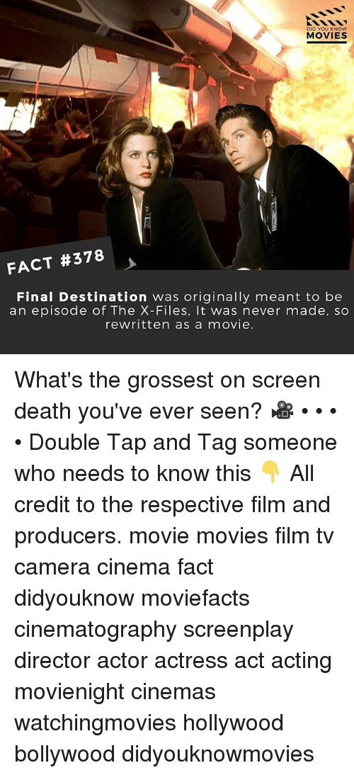 Finals, Memes, and Movies: DID YOU KNOw  MOVIES  FACT #378  Final Destination was originally meant to be  an episode of The X-Files, It was never made, so  rewritten as a movie. What's the grossest on screen death you've ever seen? 🎥 • • • • Double Tap and Tag someone who needs to know this 👇 All credit to the respective film and producers. movie movies film tv camera cinema fact didyouknow moviefacts cinematography screenplay director actor actress act acting movienight cinemas watchingmovies hollywood bollywood didyouknowmovies
