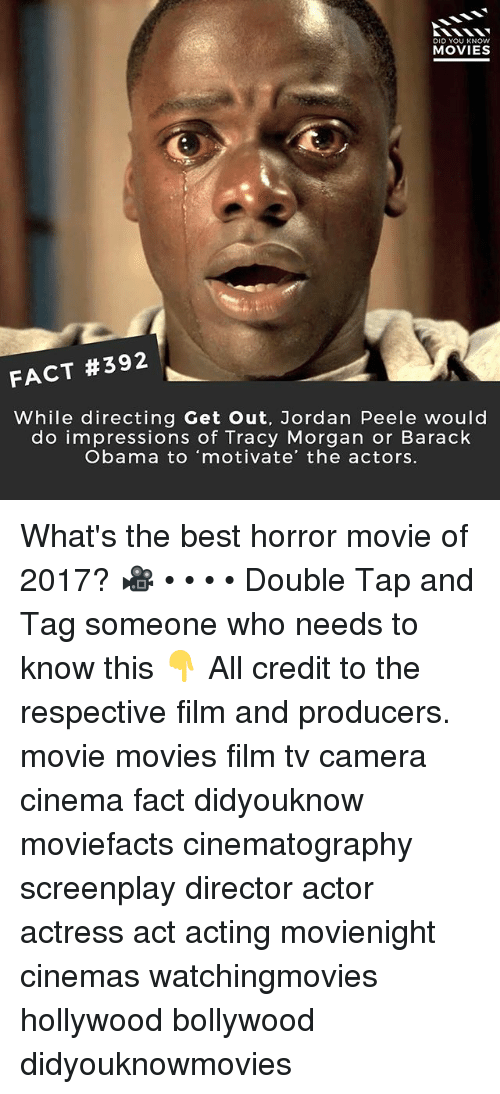 Jordan Peele, Memes, and Movies: DID YOU KNOW  MOVIES  FACT #392  While directing Get Out, Jordan Peele would  do impressions of Tracy Morgan or Barack  Obama to motivate' the actors. What's the best horror movie of 2017? 🎥 • • • • Double Tap and Tag someone who needs to know this 👇 All credit to the respective film and producers. movie movies film tv camera cinema fact didyouknow moviefacts cinematography screenplay director actor actress act acting movienight cinemas watchingmovies hollywood bollywood didyouknowmovies
