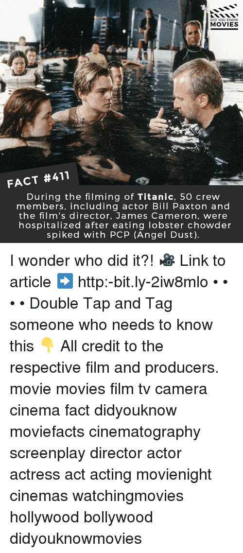 Calvin Johnson, Memes, and Movies: DID YOU KNOW  MOVIES  FACT #411  During the filming of Titanic, 5O crew  members, including actor Bill Paxton and  the film's director, James Cameron, were  hospitalized after eating lobster chowder  spiked with PCP (Angel Dust). I wonder who did it?! 🎥 Link to article ➡️ http:-bit.ly-2iw8mlo • • • • Double Tap and Tag someone who needs to know this 👇 All credit to the respective film and producers. movie movies film tv camera cinema fact didyouknow moviefacts cinematography screenplay director actor actress act acting movienight cinemas watchingmovies hollywood bollywood didyouknowmovies
