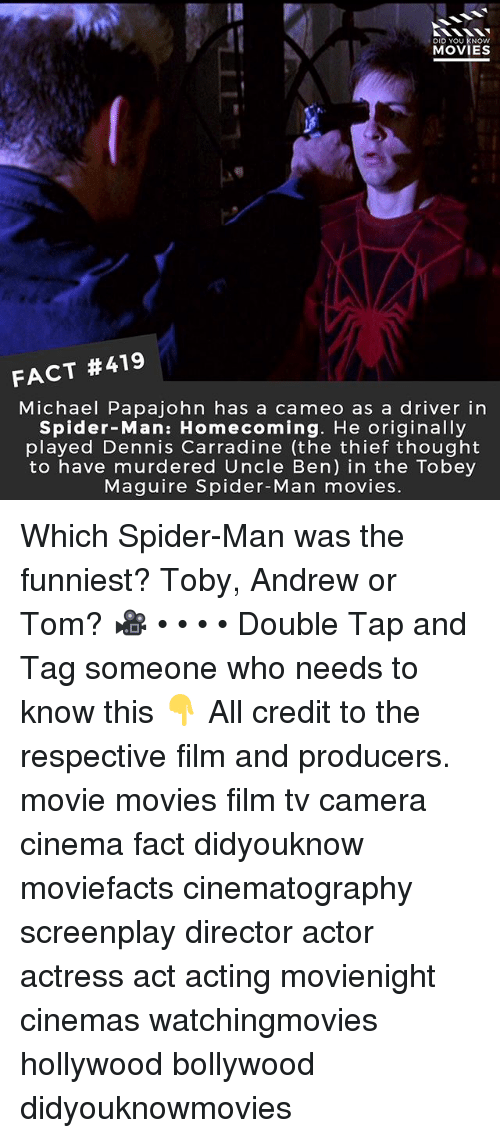 Memes, Movies, and Spider: DID YOU KNOw  MOVIES  FACT #419  Michael Papajohn has a cameo as a driver in  Spider-Man: Homecoming. He originally  played Dennis Carradine (the thief thought  to have murdered Uncle Ben) in the Tobey  Maguire Spider-Man movies. Which Spider-Man was the funniest? Toby, Andrew or Tom? 🎥 • • • • Double Tap and Tag someone who needs to know this 👇 All credit to the respective film and producers. movie movies film tv camera cinema fact didyouknow moviefacts cinematography screenplay director actor actress act acting movienight cinemas watchingmovies hollywood bollywood didyouknowmovies