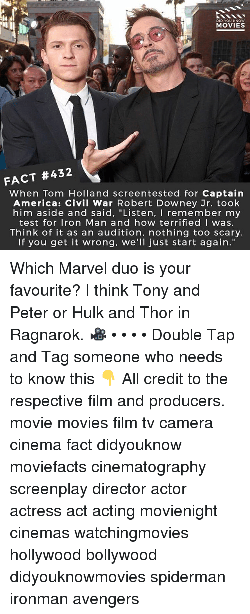 "America, Captain America: Civil War, and Iron Man: DID YOU KNOw  MOVIES  FACT #432  When Tom Holland screentested for Captain  America: Civil War Robert Downey Jr. took  him aside and said, ""Listen, I remember my  test for Iron Man and how terrifiedI was.  Think of it as an audition, nothing too scary.  If you get it wrong. we'll just start again."" Which Marvel duo is your favourite? I think Tony and Peter or Hulk and Thor in Ragnarok. 🎥 • • • • Double Tap and Tag someone who needs to know this 👇 All credit to the respective film and producers. movie movies film tv camera cinema fact didyouknow moviefacts cinematography screenplay director actor actress act acting movienight cinemas watchingmovies hollywood bollywood didyouknowmovies spiderman ironman avengers"