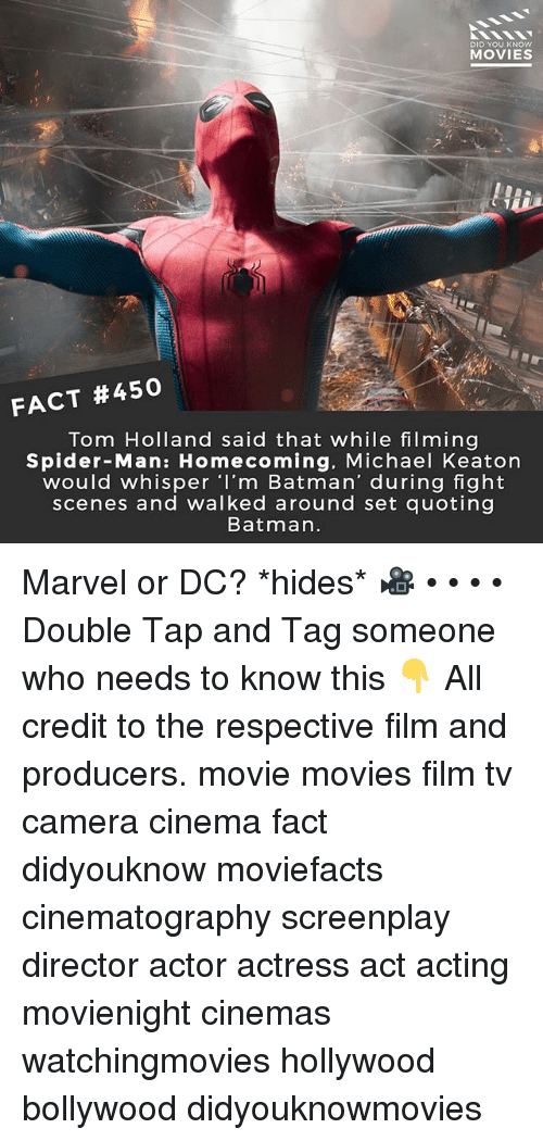 Batman, Memes, and Movies: DID YOU KNOW  MOVIES  FACT #450  Tom Holland said that while filming  Spider-Man: Homecoming. Michael Keaton  would whisper I'm Batman' during fight  scenes and walked around set quoting  Batman. Marvel or DC? *hides* 🎥 • • • • Double Tap and Tag someone who needs to know this 👇 All credit to the respective film and producers. movie movies film tv camera cinema fact didyouknow moviefacts cinematography screenplay director actor actress act acting movienight cinemas watchingmovies hollywood bollywood didyouknowmovies
