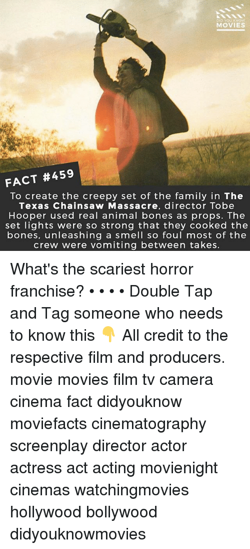Bones, Creepy, and Family: DID YOU KNOW  MOVIES  FACT #459  To create the creepy set of the family in The  Texas Chainsaw Massacre, director Tobe  Hooper used real animal bones as props. The  set lights were so strong that they cooked the  bones, unleashing a smell so foul most of the  crew were vomiting between takes. What's the scariest horror franchise? • • • • Double Tap and Tag someone who needs to know this 👇 All credit to the respective film and producers. movie movies film tv camera cinema fact didyouknow moviefacts cinematography screenplay director actor actress act acting movienight cinemas watchingmovies hollywood bollywood didyouknowmovies