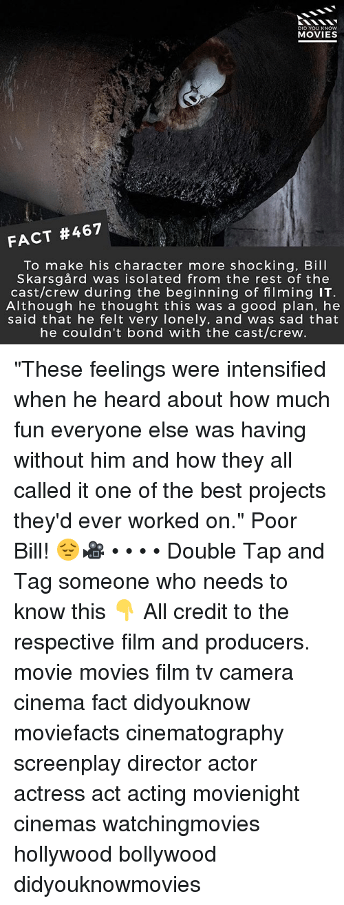 """Memes, Movies, and Best: DID YOU KNOw  MOVIES  FACT #467  To make his character more shocking. Bill  Skarsgård was isolated from the rest of the  cast/crew during the beginning of filming IT  Although he thought this was a good plan, he  said that he felt very lonely, and was sad that  he couldn't bond with the cast/crew """"These feelings were intensified when he heard about how much fun everyone else was having without him and how they all called it one of the best projects they'd ever worked on."""" Poor Bill! 😔🎥 • • • • Double Tap and Tag someone who needs to know this 👇 All credit to the respective film and producers. movie movies film tv camera cinema fact didyouknow moviefacts cinematography screenplay director actor actress act acting movienight cinemas watchingmovies hollywood bollywood didyouknowmovies"""