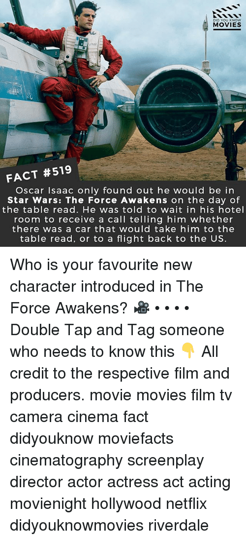 Memes, Movies, and Netflix: DID YOU KNOw  MOVIES  FACT #519  Oscar Isaac only found out he would be in  Star Wars: The Force Awakens on the day of  the table read. He was told to wait in his hotel  room to receive a call telling him whether  there was a car that would take him to the  table read, or to a flight back to the US. Who is your favourite new character introduced in The Force Awakens? 🎥 • • • • Double Tap and Tag someone who needs to know this 👇 All credit to the respective film and producers. movie movies film tv camera cinema fact didyouknow moviefacts cinematography screenplay director actor actress act acting movienight hollywood netflix didyouknowmovies riverdale