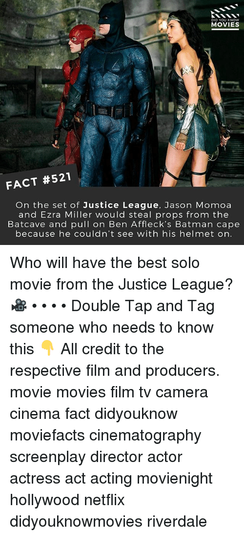 Batman, Memes, and Movies: DID YOU KNOW  MOVIES  FACT #521  On the set of Justice League, Jason Momoa  and Ezra Miller would steal props from the  Batcave and pull on Ben Affleck's Batman cape  because he couldn't see with his helmet on. Who will have the best solo movie from the Justice League? 🎥 • • • • Double Tap and Tag someone who needs to know this 👇 All credit to the respective film and producers. movie movies film tv camera cinema fact didyouknow moviefacts cinematography screenplay director actor actress act acting movienight hollywood netflix didyouknowmovies riverdale