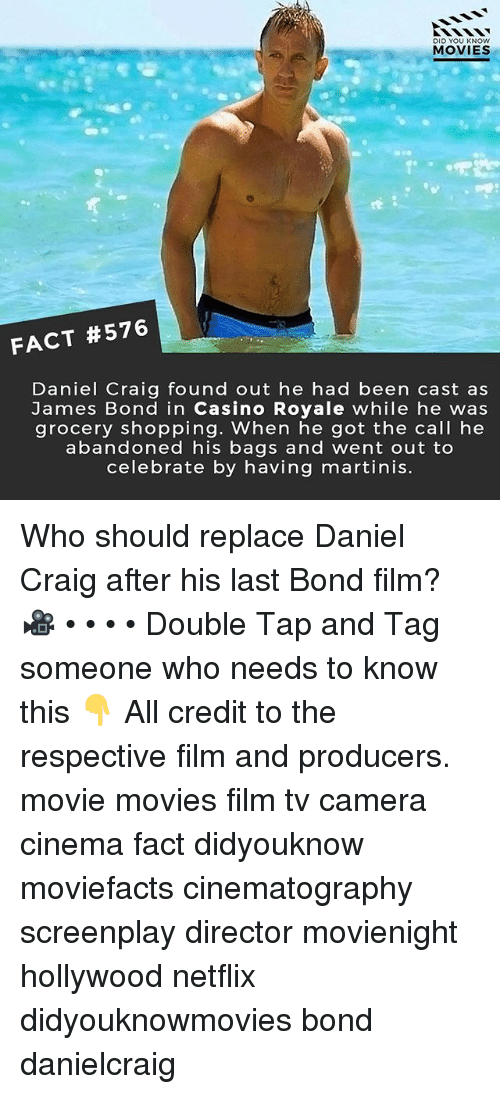 James Bond, Memes, and Movies: DID YOU KNOw  MOVIES  FACT #576  Daniel Craig found out he had been cast as  James Bond in Casino Royale while he was  grocery shopping. When he got the call he  abandoned his bags and went out to  celebrate by having martinis. Who should replace Daniel Craig after his last Bond film? 🎥 • • • • Double Tap and Tag someone who needs to know this 👇 All credit to the respective film and producers. movie movies film tv camera cinema fact didyouknow moviefacts cinematography screenplay director movienight hollywood netflix didyouknowmovies bond danielcraig