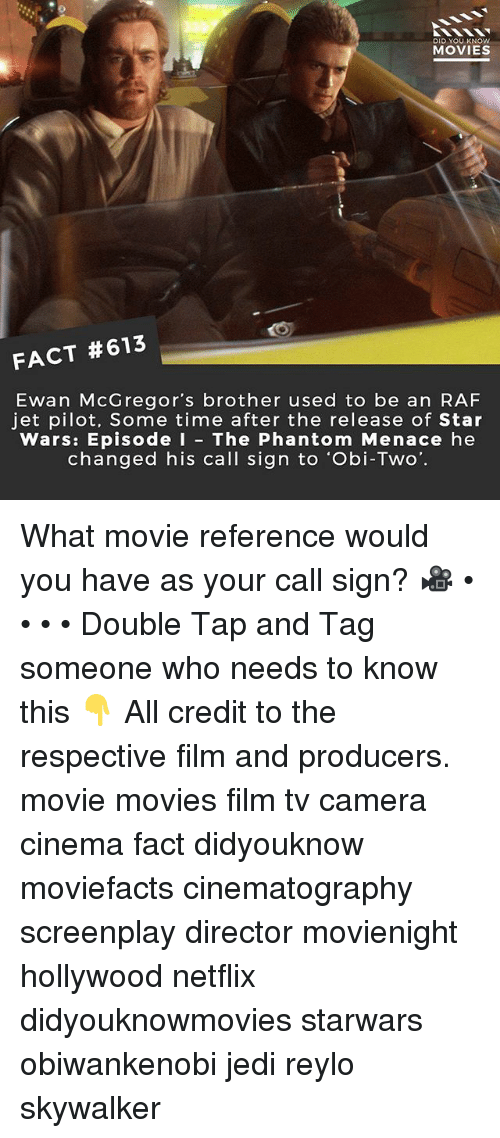 Jedi, Memes, and Movies: DID YOU KNOw  MOVIES  FACT #613  Ewan McGregor's brother used to be an RAF  jet pilot, Some time after the release of Star  Wars: Episode I - The Phantom Menace he  changed his call sign to 'Obi-Two. What movie reference would you have as your call sign? 🎥 • • • • Double Tap and Tag someone who needs to know this 👇 All credit to the respective film and producers. movie movies film tv camera cinema fact didyouknow moviefacts cinematography screenplay director movienight hollywood netflix didyouknowmovies starwars obiwankenobi jedi reylo skywalker