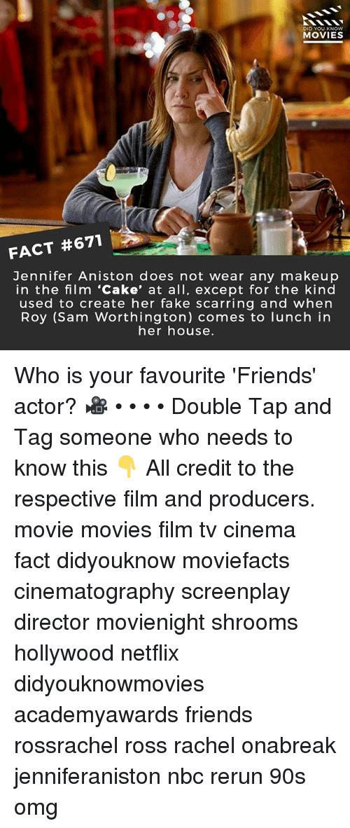 Fake, Friends, and Jennifer Aniston: DID YOU KNOW  MOVIES  FACT #671  Jennifer Aniston does not wear any makeup  in the film 'Cake, at all, except for the kind  used to create her fake scarring and when  Roy (Sam Worthington) comes to lunch in  her house. Who is your favourite 'Friends' actor? 🎥 • • • • Double Tap and Tag someone who needs to know this 👇 All credit to the respective film and producers. movie movies film tv cinema fact didyouknow moviefacts cinematography screenplay director movienight shrooms hollywood netflix didyouknowmovies academyawards friends rossrachel ross rachel onabreak jenniferaniston nbc rerun 90s omg