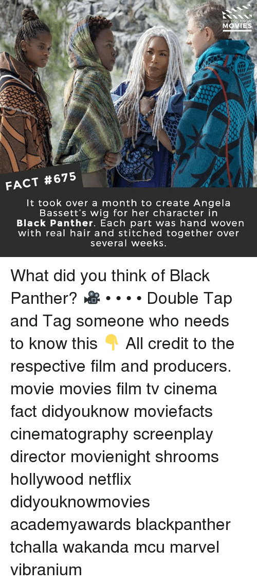 Memes, Movies, and Netflix: DID YOU KNOW  MOVIES  FACT #675  It took over a month to create Angela  Bassett's wig for her character in  Black Panther. Each part was hand woven  with real hair and stitched together over  several weeks What did you think of Black Panther? 🎥 • • • • Double Tap and Tag someone who needs to know this 👇 All credit to the respective film and producers. movie movies film tv cinema fact didyouknow moviefacts cinematography screenplay director movienight shrooms hollywood netflix didyouknowmovies academyawards blackpanther tchalla wakanda mcu marvel vibranium